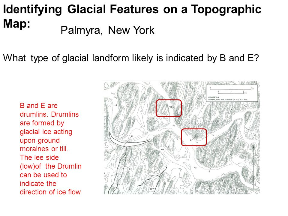 Identifying Glacial Features on a Topographic Map: What type of glacial landform likely is indicated by B and E? Palmyra, New York B and E are drumlin