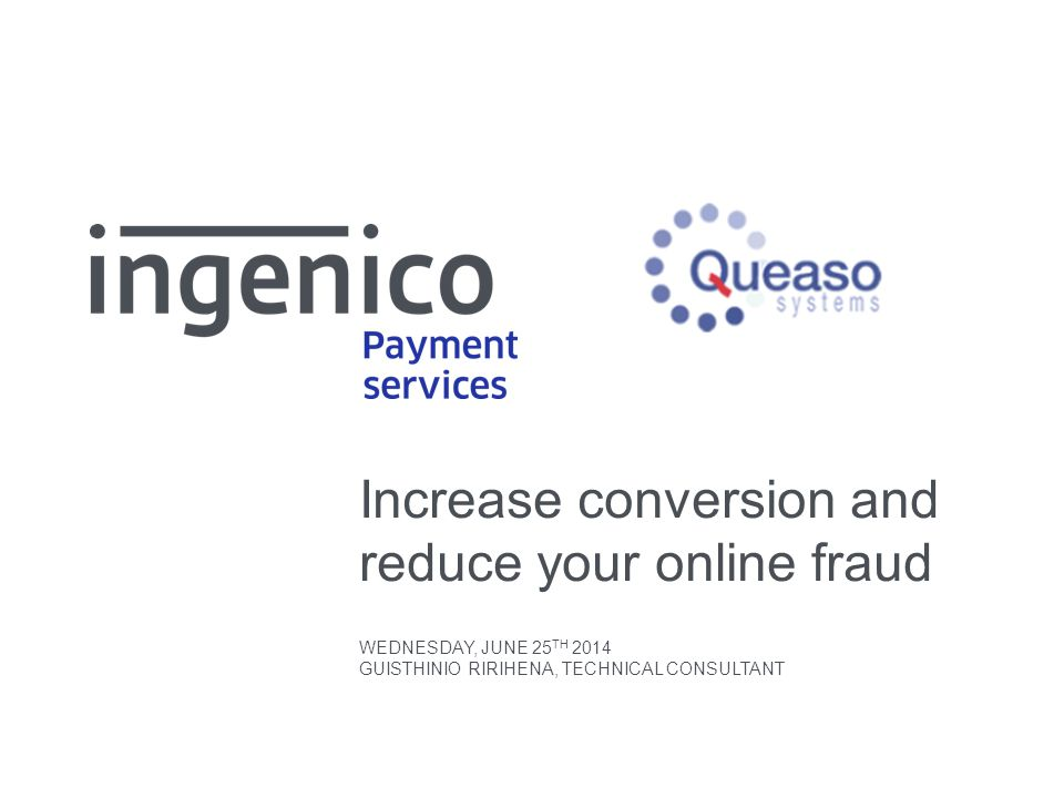 Increase conversion and reduce your online fraud WEDNESDAY, JUNE 25 TH 2014 GUISTHINIO RIRIHENA, TECHNICAL CONSULTANT