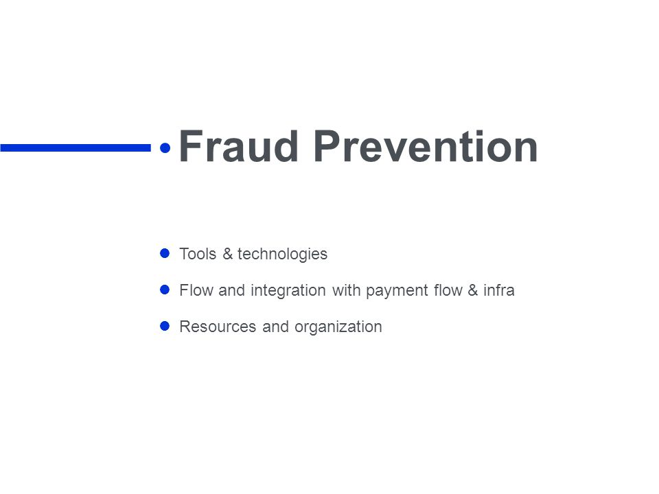 Fraud Prevention Tools & technologies Flow and integration with payment flow & infra Resources and organization