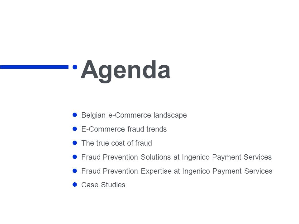 Agenda Belgian e-Commerce landscape E-Commerce fraud trends The true cost of fraud Fraud Prevention Solutions at Ingenico Payment Services Fraud Prevention Expertise at Ingenico Payment Services Case Studies