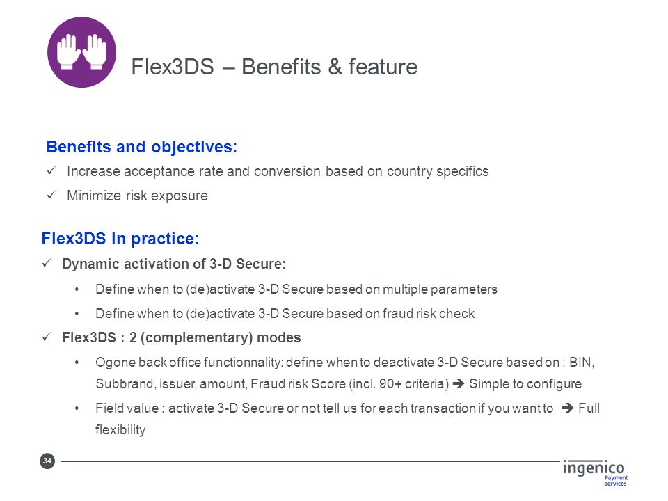 34 Flex3DS – Benefits & feature Benefits and objectives: Increase acceptance rate and conversion based on country specifics Minimize risk exposure Fle