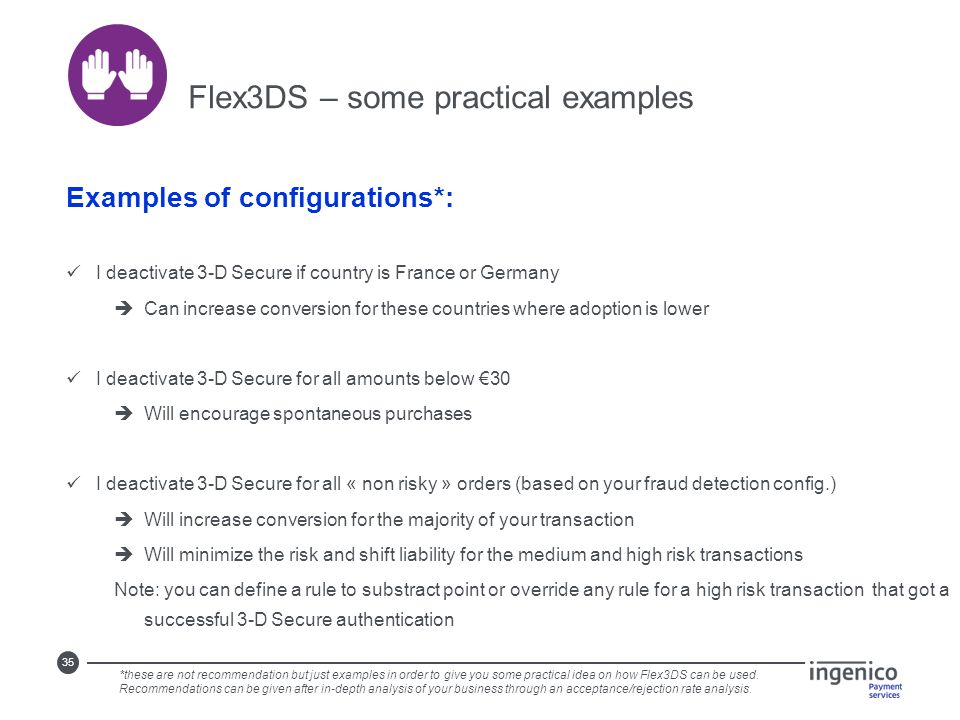 35 Flex3DS – some practical examples Examples of configurations*: I deactivate 3-D Secure if country is France or Germany  Can increase conversion fo