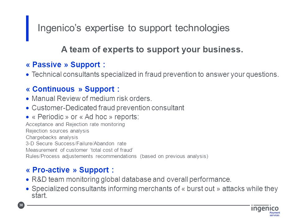 38 Ingenico's expertise to support technologies A team of experts to support your business. « Passive » Support :  Technical consultants specialized