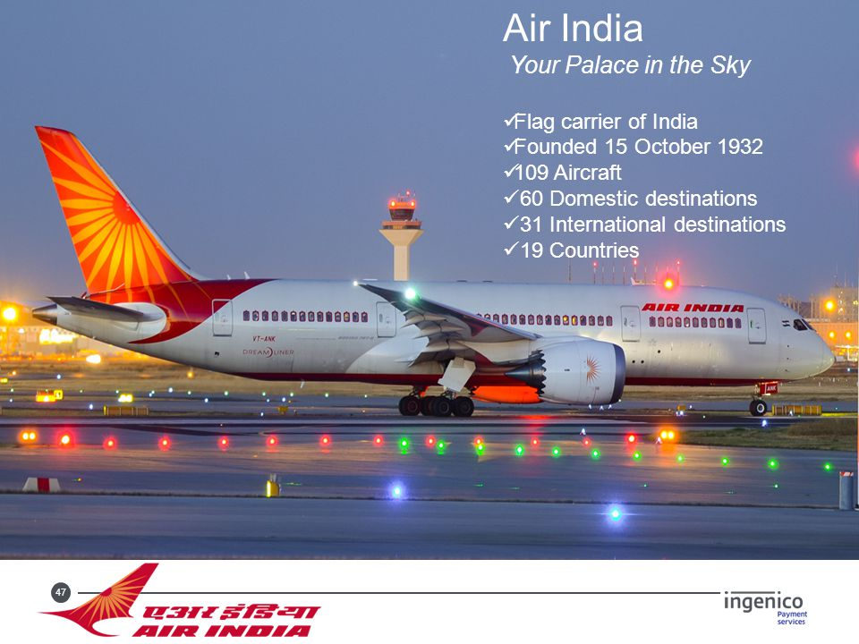 47 Air India Your Palace in the Sky Flag carrier of India Founded 15 October 1932 109 Aircraft 60 Domestic destinations 31 International destinations