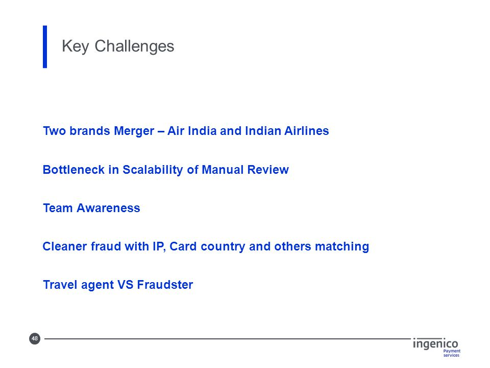 48 Key Challenges Two brands Merger – Air India and Indian Airlines Bottleneck in Scalability of Manual Review Team Awareness Cleaner fraud with IP, Card country and others matching Travel agent VS Fraudster