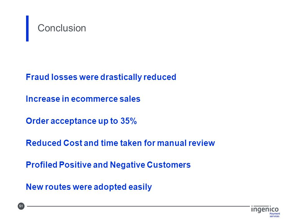 51 Conclusion Fraud losses were drastically reduced Increase in ecommerce sales Order acceptance up to 35% Reduced Cost and time taken for manual revi