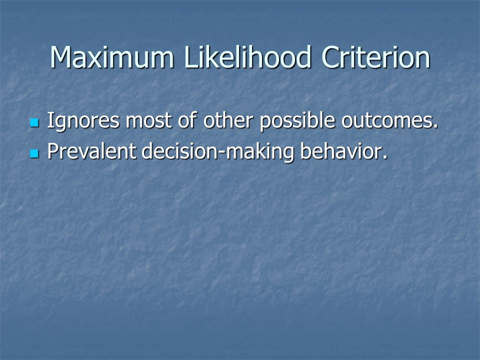 Maximum Likelihood Criterion Ignores most of other possible outcomes. Ignores most of other possible outcomes. Prevalent decision-making behavior. Pre