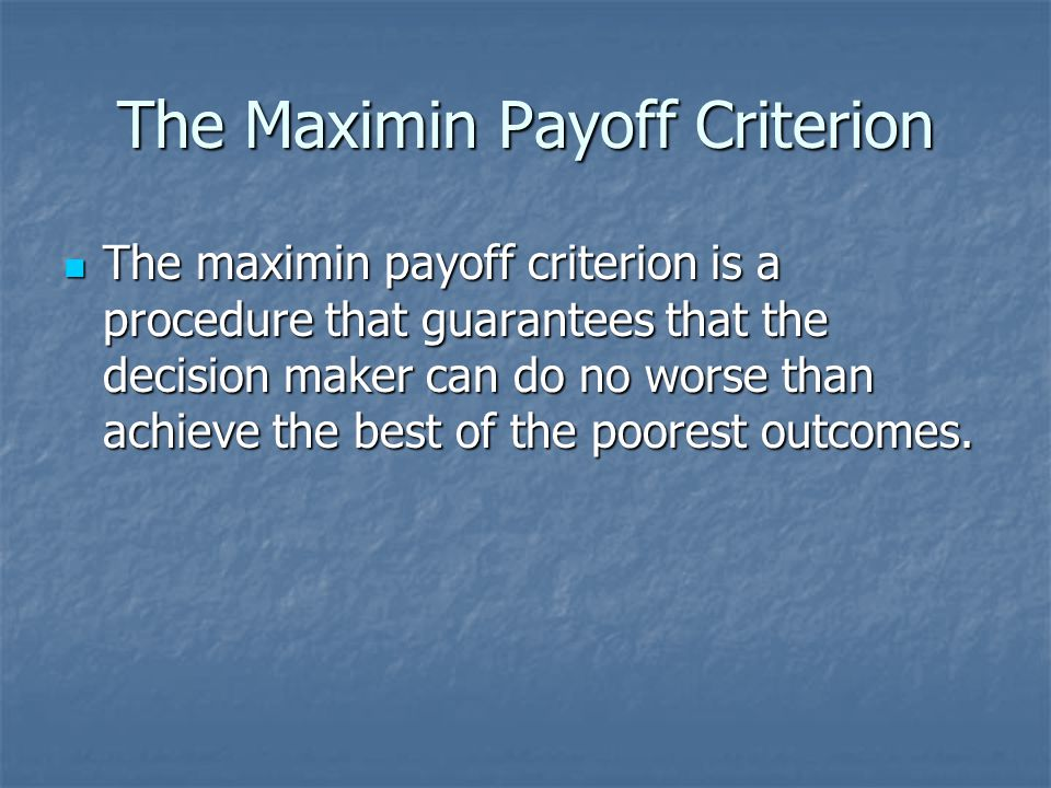 The Maximin Payoff Criterion The maximin payoff criterion is a procedure that guarantees that the decision maker can do no worse than achieve the best of the poorest outcomes.