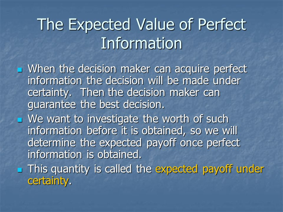 The Expected Value of Perfect Information When the decision maker can acquire perfect information the decision will be made under certainty. Then the