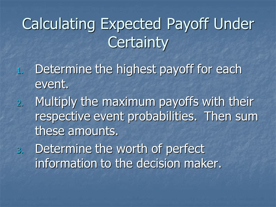 Calculating Expected Payoff Under Certainty 1. Determine the highest payoff for each event. 2. Multiply the maximum payoffs with their respective even