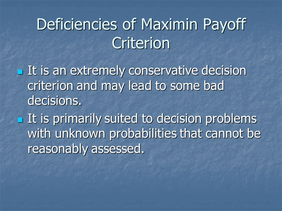 Deficiencies of Maximin Payoff Criterion It is an extremely conservative decision criterion and may lead to some bad decisions. It is an extremely con