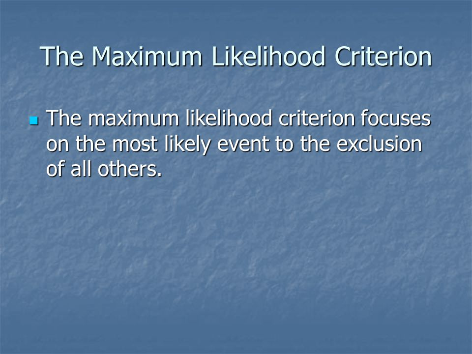 The Maximum Likelihood Criterion The maximum likelihood criterion focuses on the most likely event to the exclusion of all others. The maximum likelih