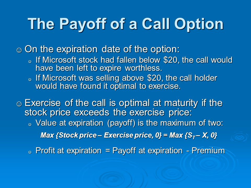 The Payoff of a Call Option ☺ On the expiration date of the option: ☺ If Microsoft stock had fallen below $20, the call would have been left to expire