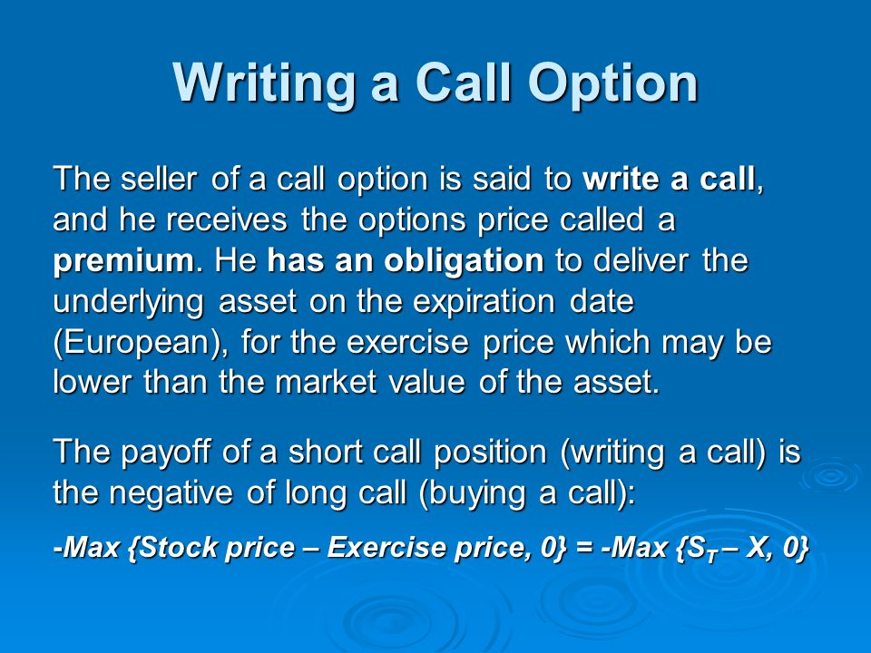 Writing a Call Option The seller of a call option is said to write a call, and he receives the options price called a premium. He has an obligation to
