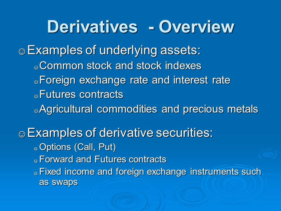 Derivatives - Overview ☺ Examples of underlying assets: ☺ Common stock and stock indexes ☺ Foreign exchange rate and interest rate ☺ Futures contracts