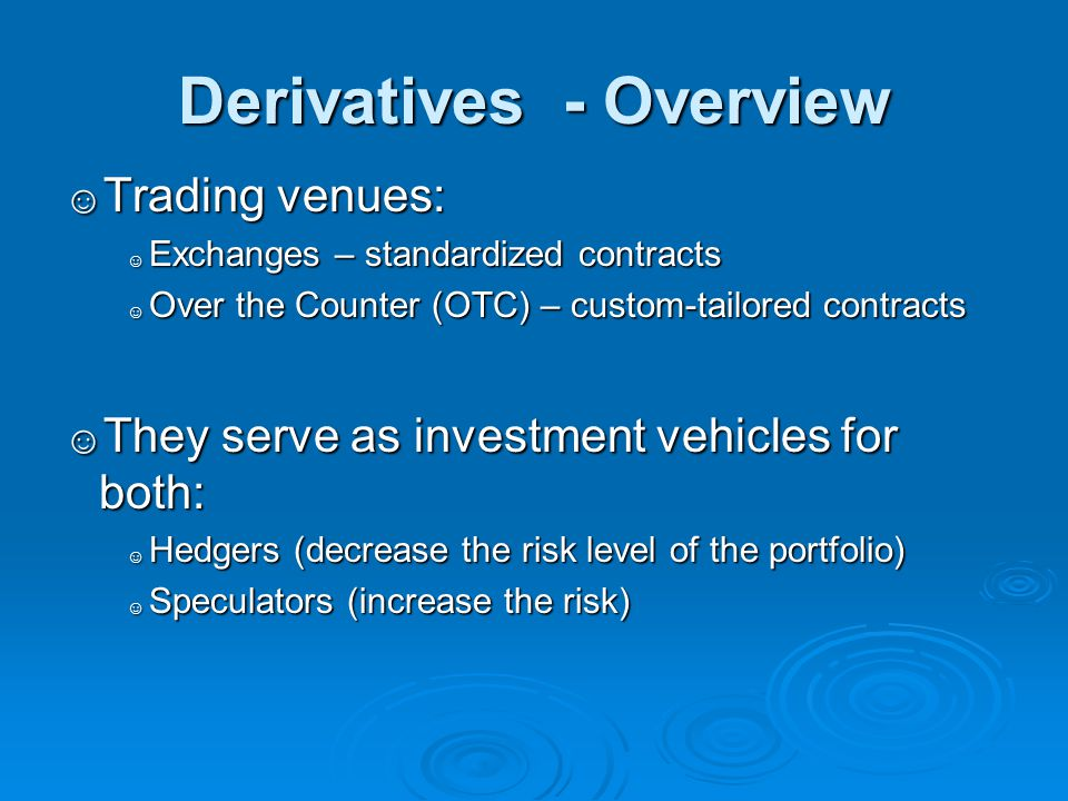 Derivatives - Overview ☺ Trading venues: ☺ Exchanges – standardized contracts ☺ Over the Counter (OTC) – custom-tailored contracts ☺ They serve as inv
