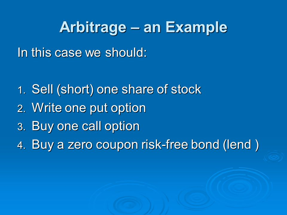 Arbitrage – an Example In this case we should: 1. Sell (short) one share of stock 2. Write one put option 3. Buy one call option 4. Buy a zero coupon