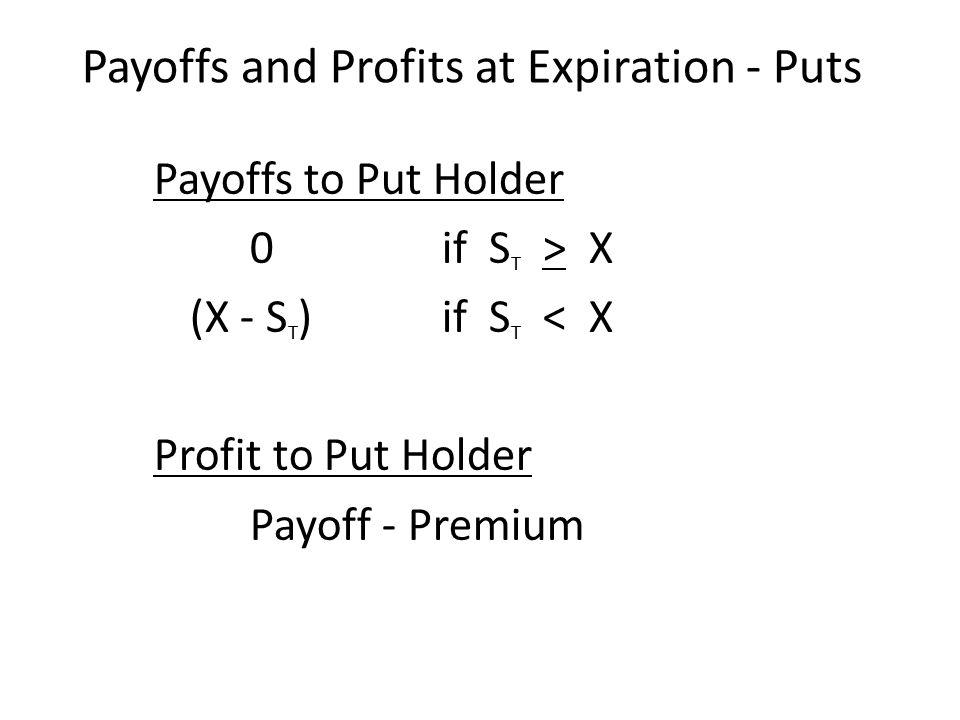 Payoffs to Put Holder 0if S T > X (X - S T ) if S T < X Profit to Put Holder Payoff - Premium Payoffs and Profits at Expiration - Puts