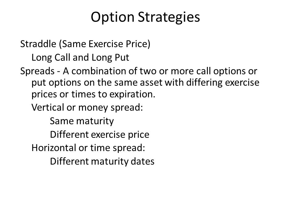 Straddle (Same Exercise Price) Long Call and Long Put Spreads - A combination of two or more call options or put options on the same asset with differ