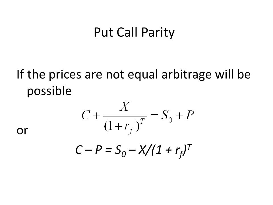 If the prices are not equal arbitrage will be possible or C – P = S 0 – X/(1 + r f ) T Put Call Parity