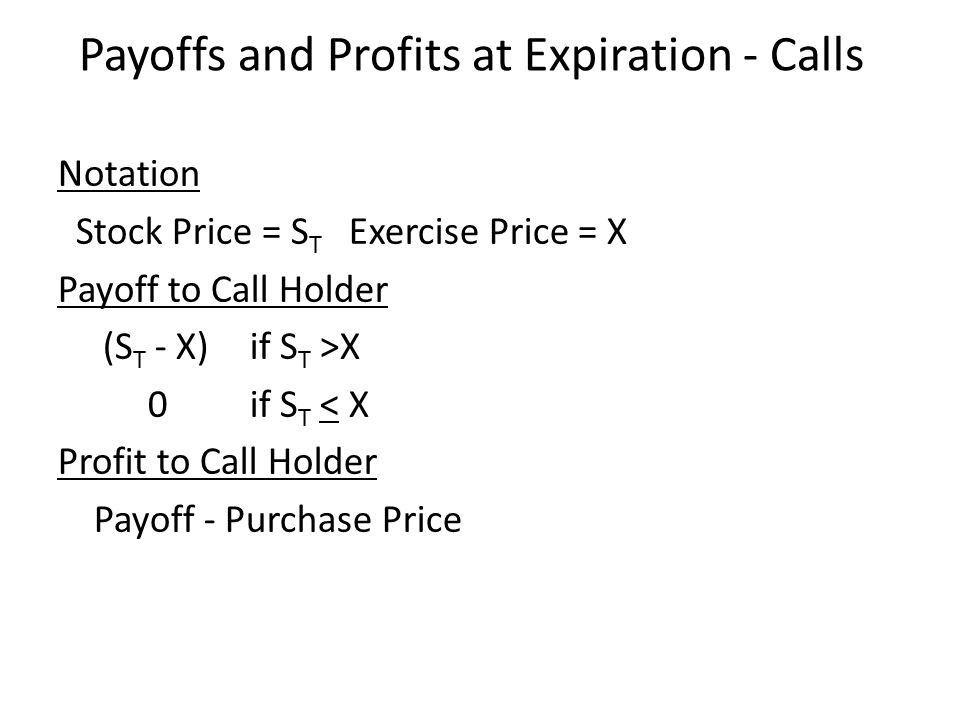 Notation Stock Price = S T Exercise Price = X Payoff to Call Holder (S T - X) if S T >X 0if S T < X Profit to Call Holder Payoff - Purchase Price Payoffs and Profits at Expiration - Calls