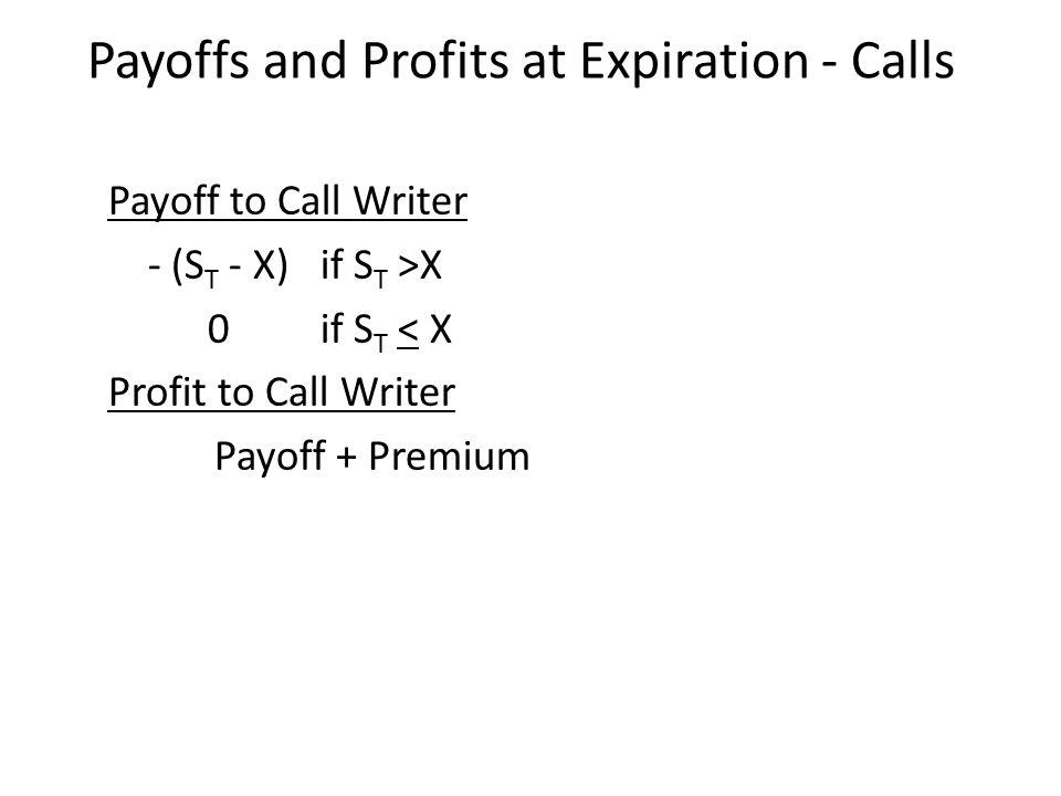 Payoff to Call Writer - (S T - X) if S T >X 0if S T < X Profit to Call Writer Payoff + Premium Payoffs and Profits at Expiration - Calls