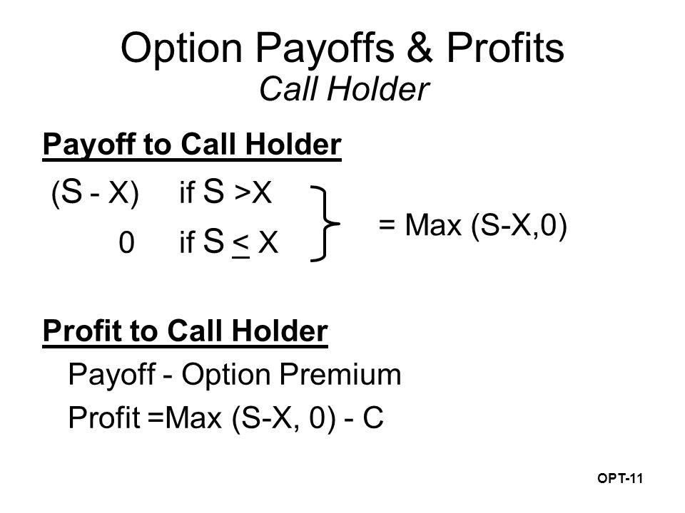 OPT-11 Payoff to Call Holder ( S - X) if S >X 0if S < X Profit to Call Holder Payoff - Option Premium Profit =Max (S-X, 0) - C Option Payoffs & Profits Call Holder = Max (S-X,0)
