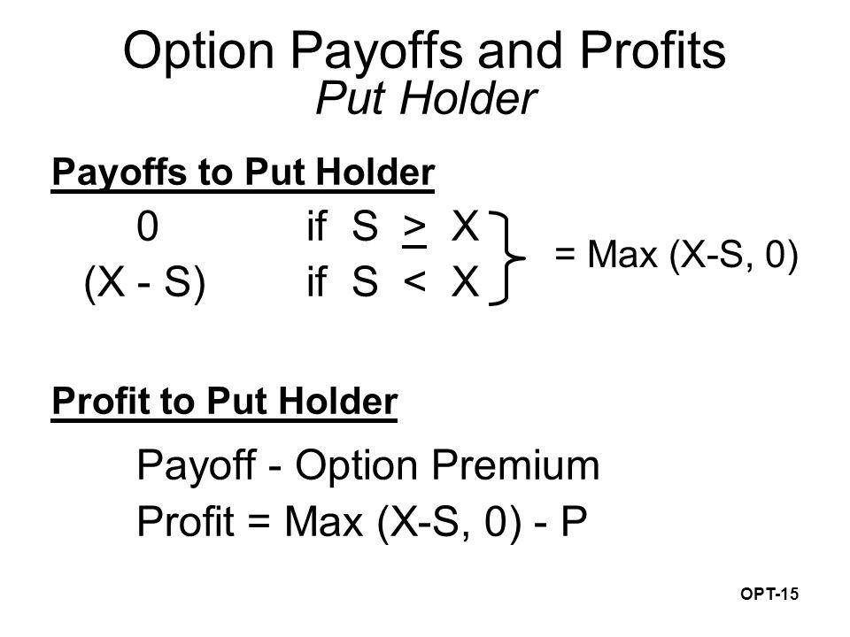 OPT-15 Payoffs to Put Holder 0if S > X (X - S) if S < X Profit to Put Holder Payoff - Option Premium Profit = Max (X-S, 0) - P Option Payoffs and Profits Put Holder = Max (X-S, 0)