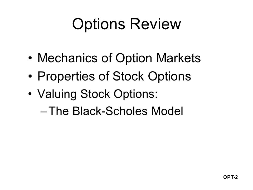 OPT-2 Options Review Mechanics of Option Markets Properties of Stock Options Valuing Stock Options: –The Black-Scholes Model