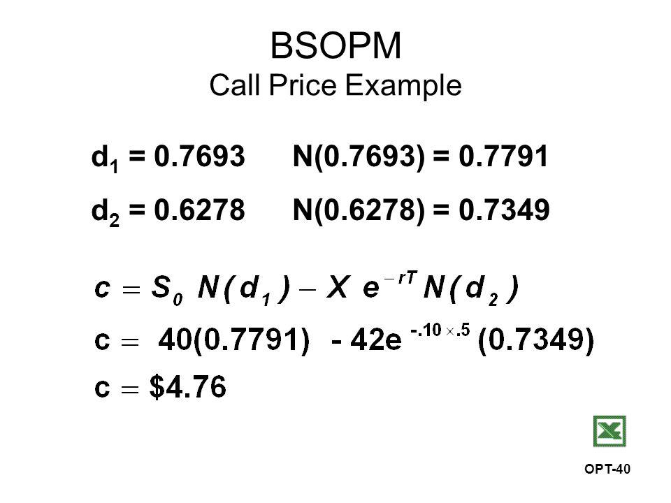 OPT-40 BSOPM Call Price Example d 1 = 0.7693N(0.7693) = 0.7791 d 2 = 0.6278N(0.6278) = 0.7349