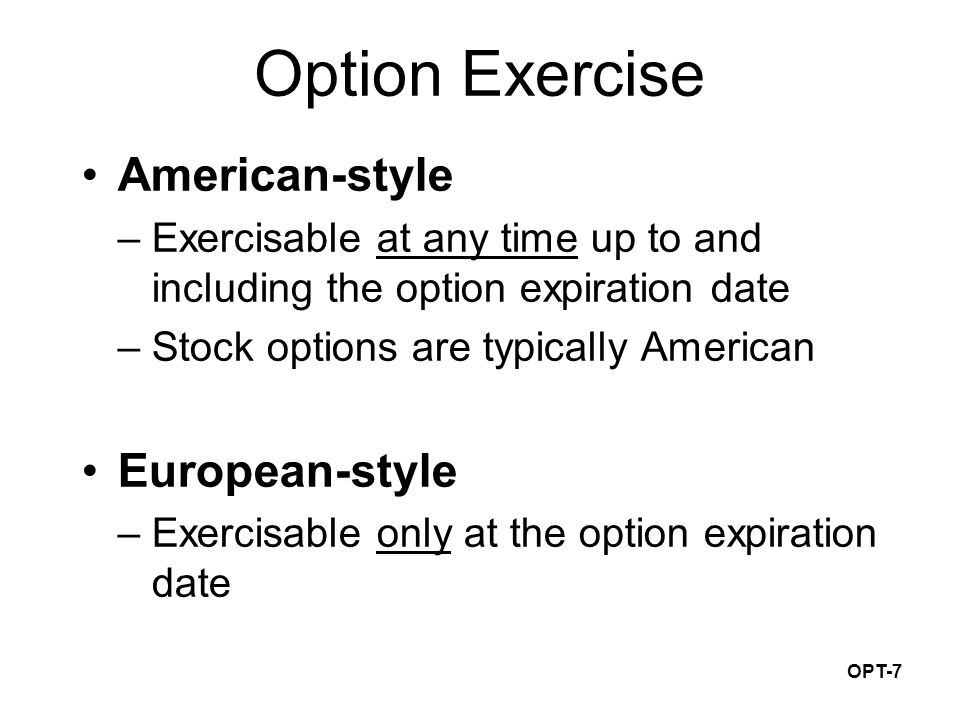 OPT-7 Option Exercise American-style –Exercisable at any time up to and including the option expiration date –Stock options are typically American European-style –Exercisable only at the option expiration date