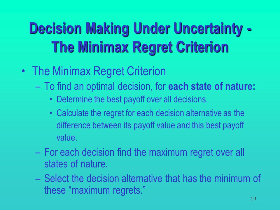 """18 The Minimax Regret Criterion –This criterion fits both a pessimistic and a conservative decision maker approach. –The payoff table is based on """"los"""
