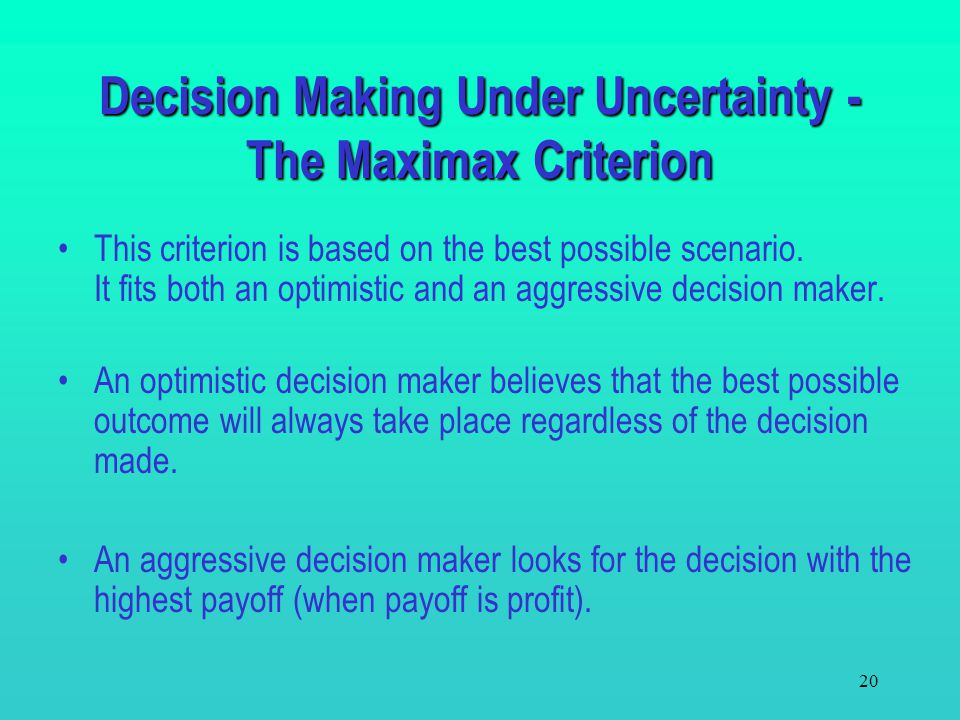 19 The Minimax Regret Criterion –To find an optimal decision, for each state of nature: Determine the best payoff over all decisions. Calculate the re