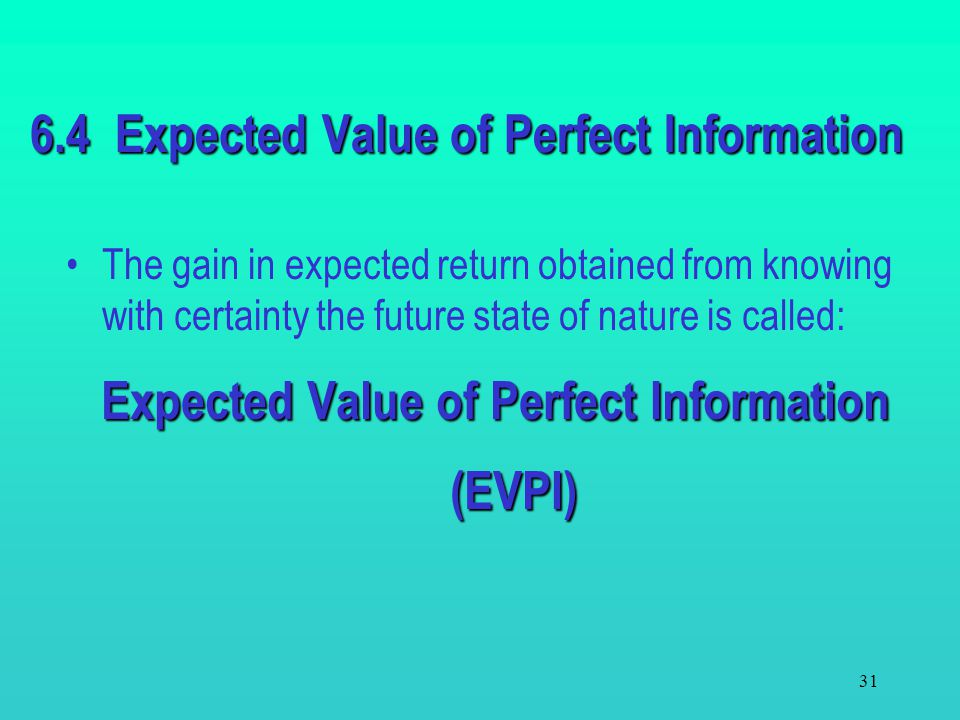 30 The Expected Value Criterion - spreadsheet =SUMPRODUCT(B4:F4,$B$8:$F$8 ) Drag to G7 Cell H4 (hidden) = A4 Drag to H7 =MAX(G4:G7) =VLOOKUP(MAX(G4:G7
