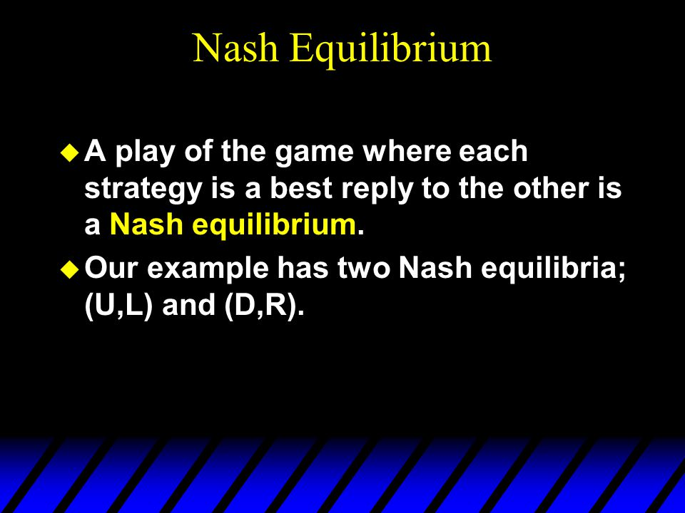 Nash Equilibrium u A play of the game where each strategy is a best reply to the other is a Nash equilibrium.
