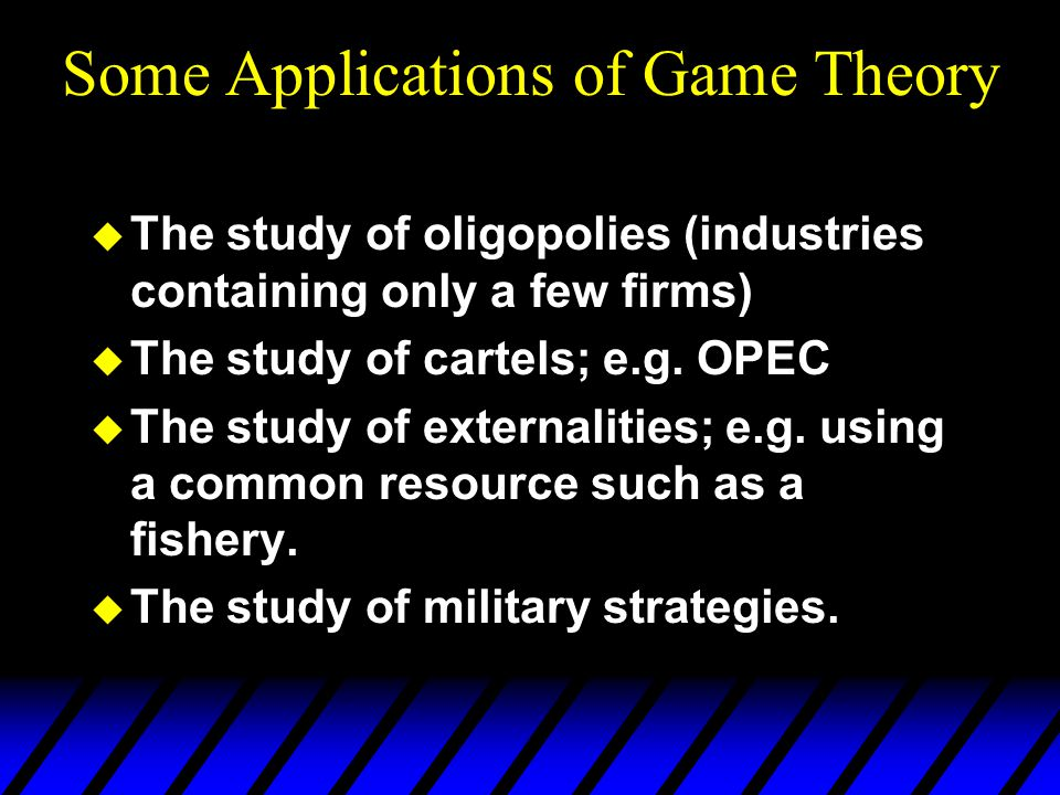 Some Applications of Game Theory u The study of oligopolies (industries containing only a few firms) u The study of cartels; e.g.