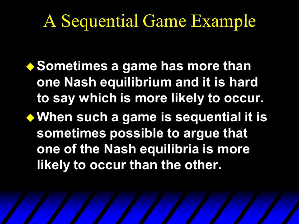 A Sequential Game Example u Sometimes a game has more than one Nash equilibrium and it is hard to say which is more likely to occur.