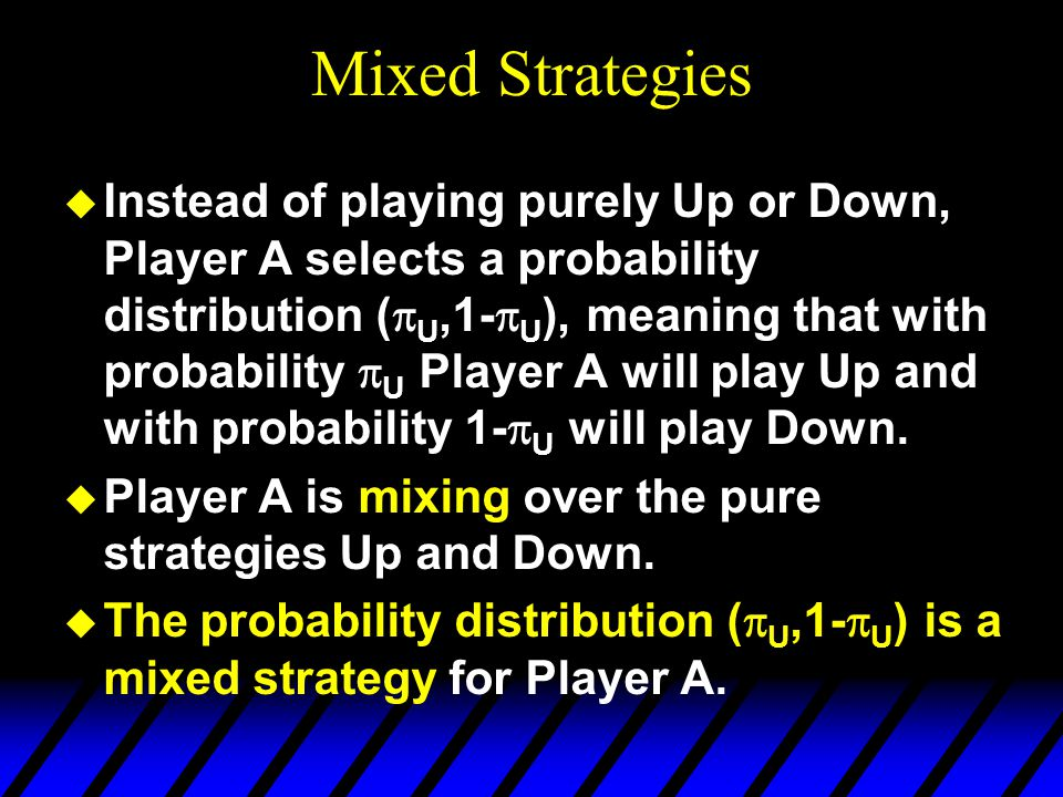 Mixed Strategies  Instead of playing purely Up or Down, Player A selects a probability distribution (  U,1-  U ), meaning that with probability  U Player A will play Up and with probability 1-  U will play Down.