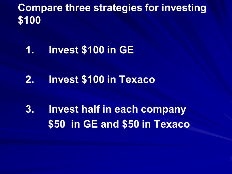 Compare three strategies for investing $100 1.Invest $100 in GE 2.Invest $100 in Texaco 3.Invest half in each company $50 in GE and $50 in Texaco