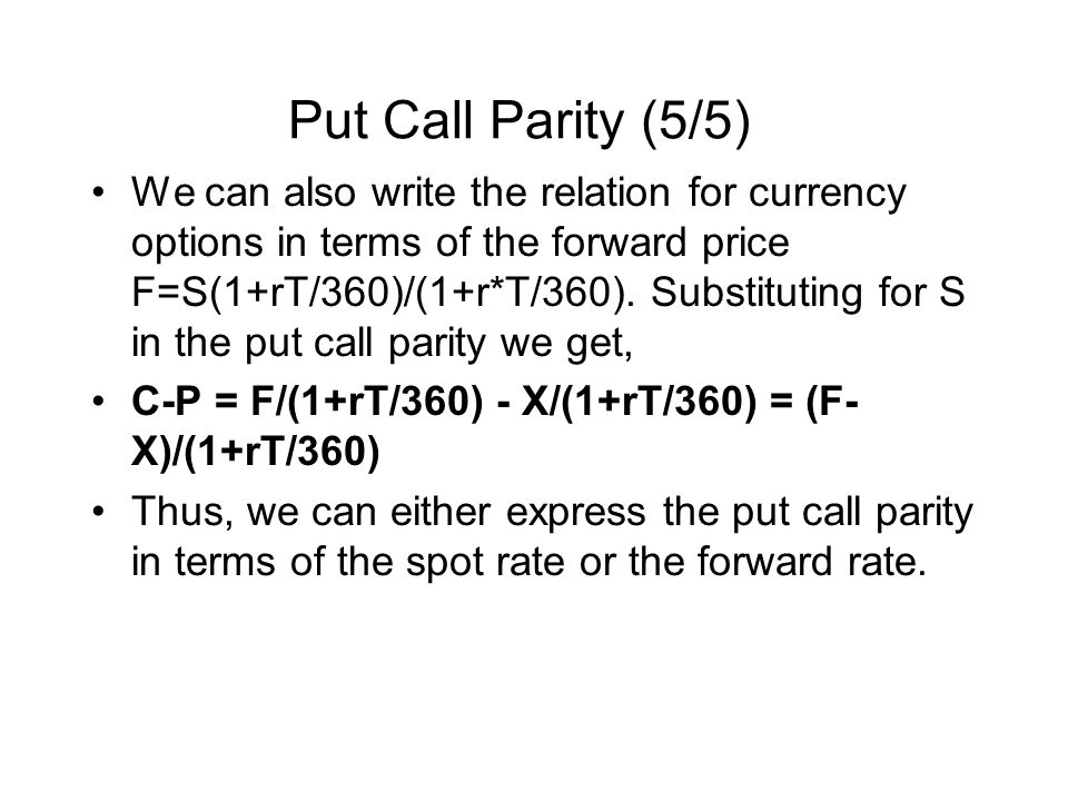 Put Call Parity (5/5) We can also write the relation for currency options in terms of the forward price F=S(1+rT/360)/(1+r*T/360).