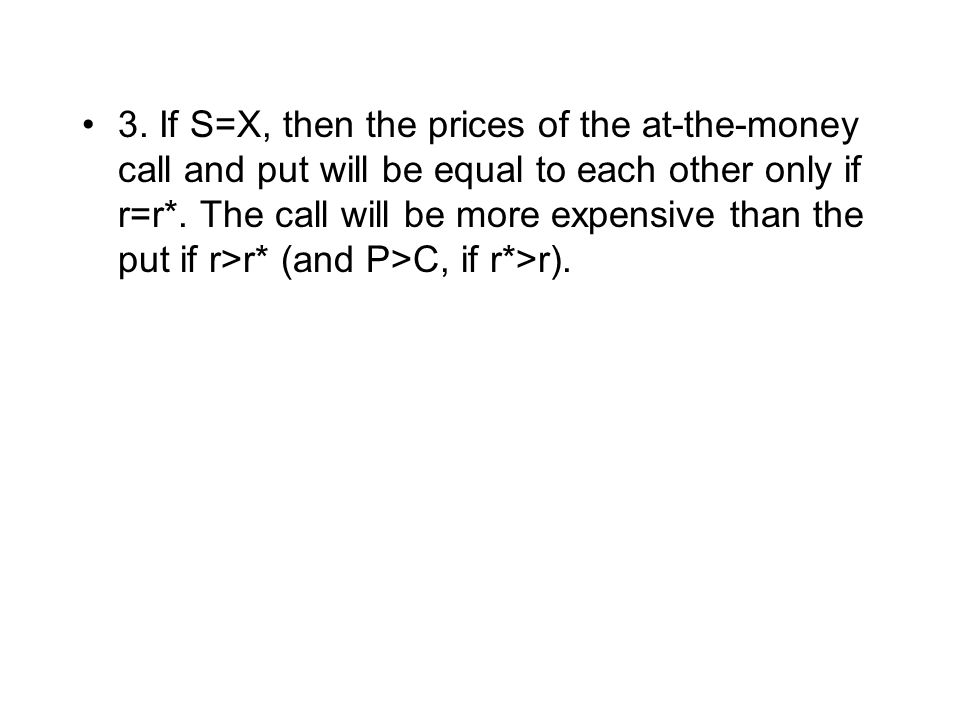 3. If S=X, then the prices of the at-the-money call and put will be equal to each other only if r=r*. The call will be more expensive than the put if