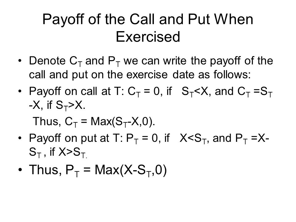 Payoff of the Call and Put When Exercised Denote C T and P T we can write the payoff of the call and put on the exercise date as follows: Payoff on call at T: C T = 0, if S T X.