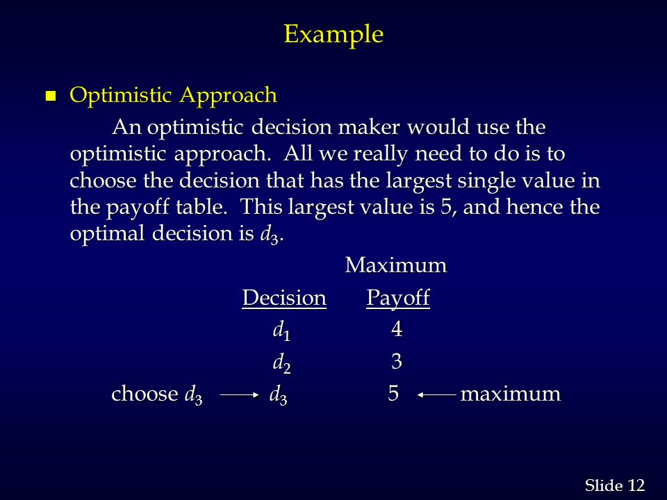 12 Slide Example n Optimistic Approach An optimistic decision maker would use the optimistic approach. All we really need to do is to choose the decis