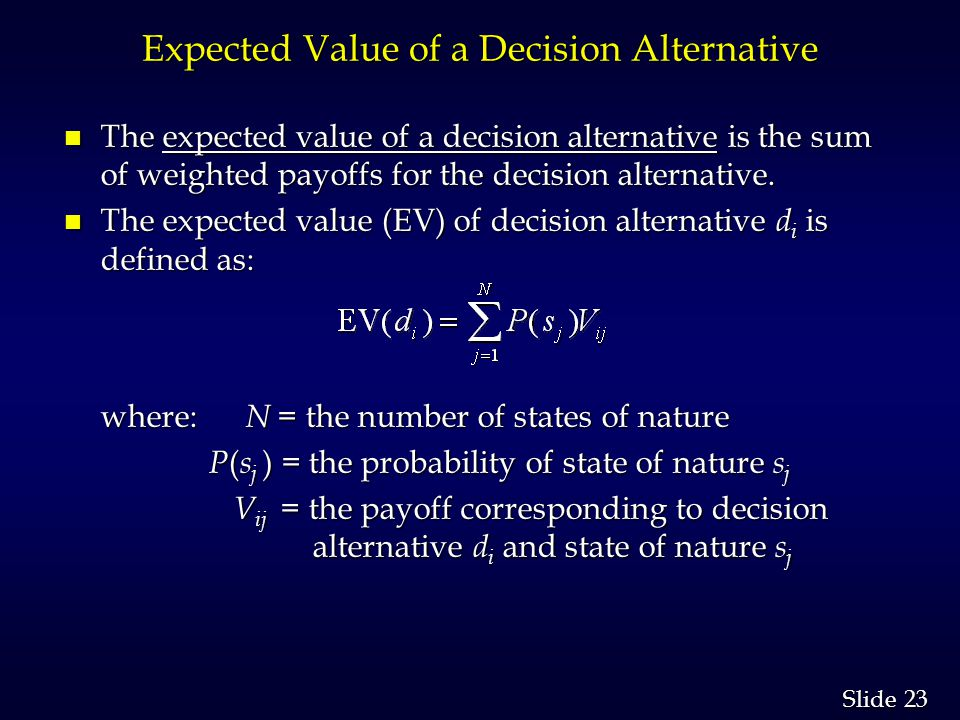 23 Slide Expected Value of a Decision Alternative n The expected value of a decision alternative is the sum of weighted payoffs for the decision alter