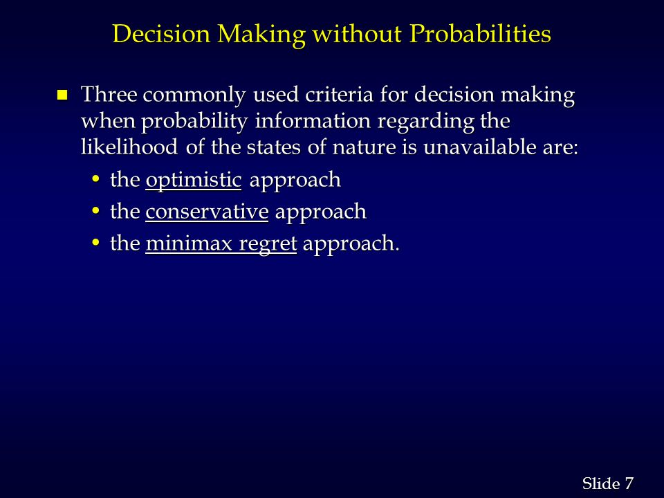 7 7 Slide Decision Making without Probabilities n Three commonly used criteria for decision making when probability information regarding the likeliho