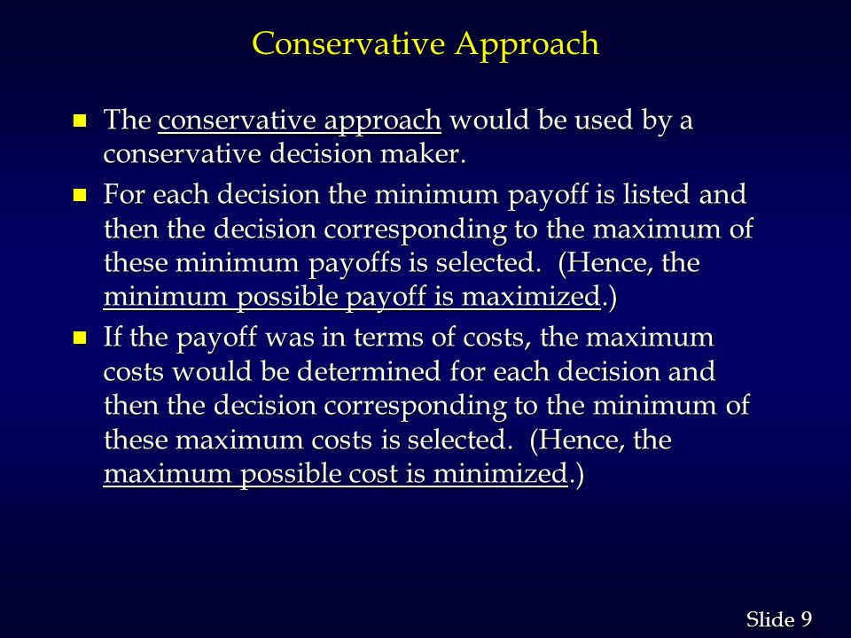 9 9 Slide Conservative Approach n The conservative approach would be used by a conservative decision maker. n For each decision the minimum payoff is