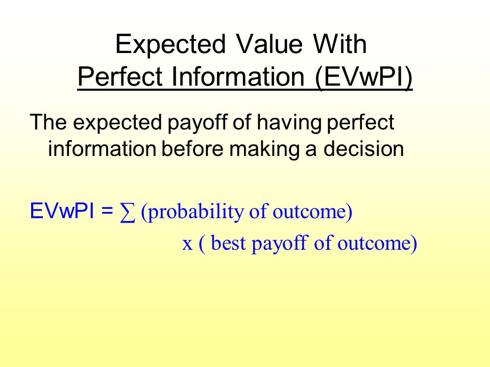 Expected Value With Perfect Information (EVwPI) The expected payoff of having perfect information before making a decision EVwPI = ∑ (probability of o