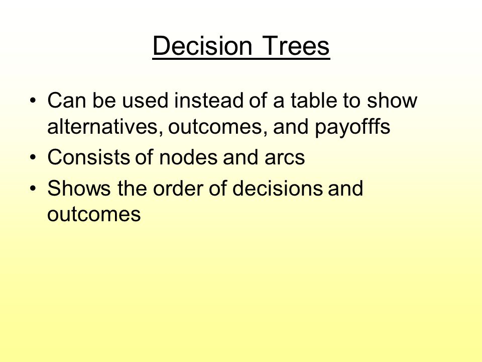 Decision Trees Can be used instead of a table to show alternatives, outcomes, and payofffs Consists of nodes and arcs Shows the order of decisions and