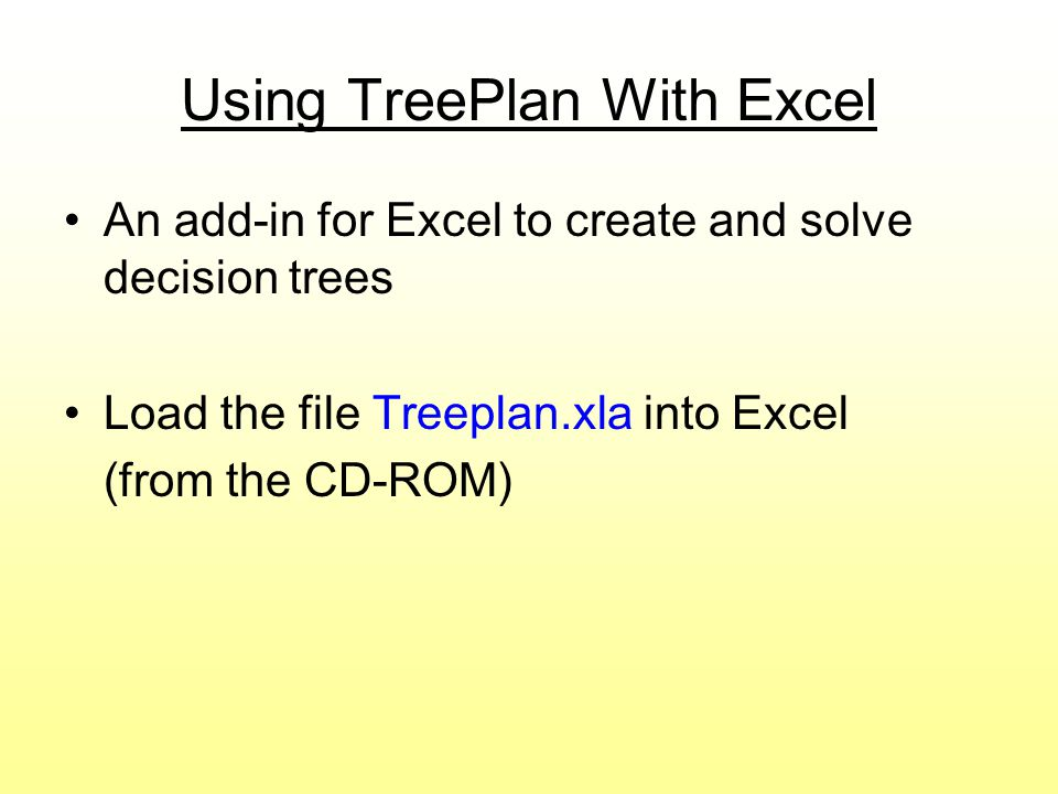 Using TreePlan With Excel An add-in for Excel to create and solve decision trees Load the file Treeplan.xla into Excel (from the CD-ROM)