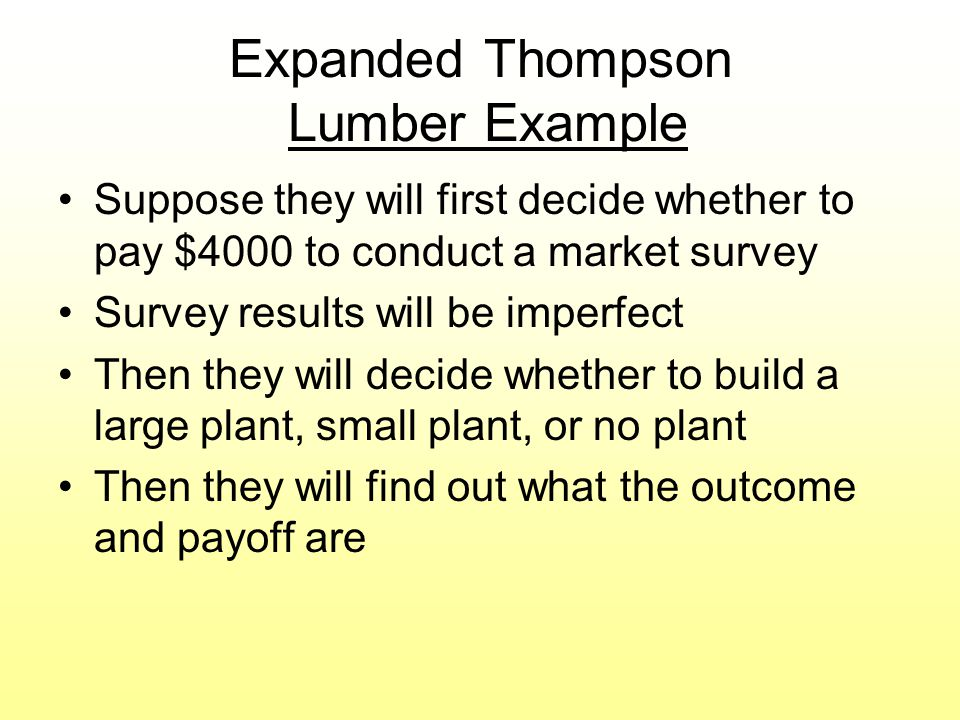 Expanded Thompson Lumber Example Suppose they will first decide whether to pay $4000 to conduct a market survey Survey results will be imperfect Then